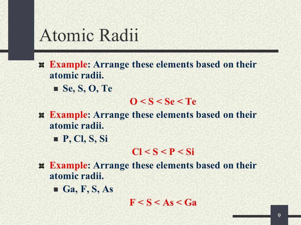 9 Atomic Radii Example: Arrange these elements based on their atomic radii. Se, S, O, Te O < S < Se < Te Example: Arrange these elements based on thei