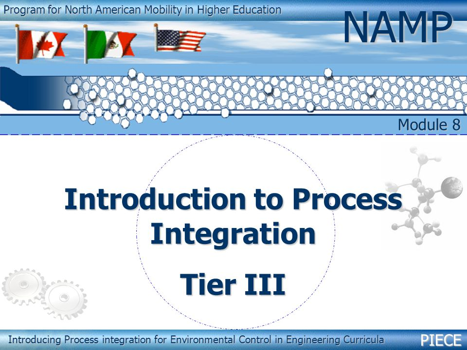 PIECENAMP Module 8 – Introduction to Process Integration 1 Program for North American Mobility in Higher Education NAMP Introducing Process integration for Environmental Control in Engineering Curricula Introduction to Process Integration Tier III Module 8 PIECE