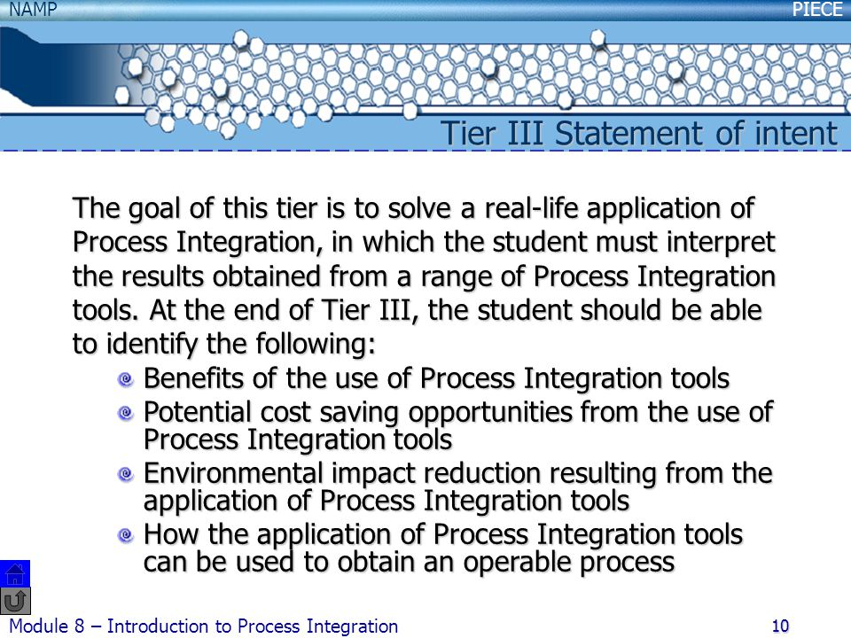 PIECENAMP Module 8 – Introduction to Process Integration 10 Tier III Statement of intent The goal of this tier is to solve a real-life application of Process Integration, in which the student must interpret the results obtained from a range of Process Integration tools.