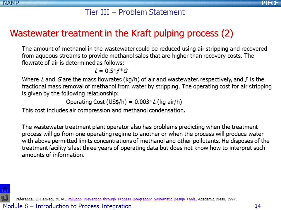 PIECENAMP Module 8 – Introduction to Process Integration 14 Wastewater treatment in the Kraft pulping process (2) The amount of methanol in the wastewater could be reduced using air stripping and recovered from aqueous streams to provide methanol sales that are higher than recovery costs.