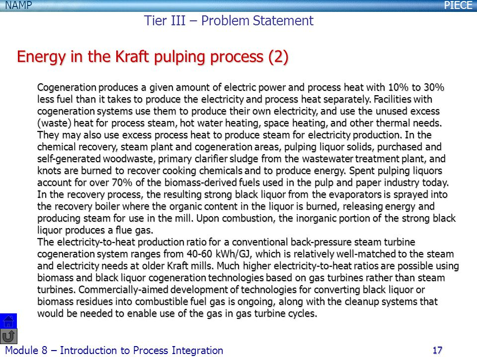 PIECENAMP Module 8 – Introduction to Process Integration 17 Energy in the Kraft pulping process (2) Cogeneration produces a given amount of electric power and process heat with 10% to 30% less fuel than it takes to produce the electricity and process heat separately.