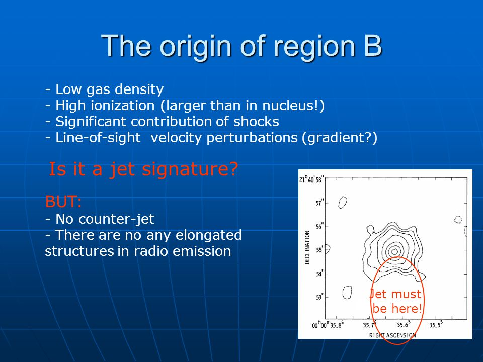 The origin of region B - Low gas density - High ionization (larger than in nucleus!) - Significant contribution of shocks - Line-of-sight velocity perturbations (gradient?) Is it a jet signature.