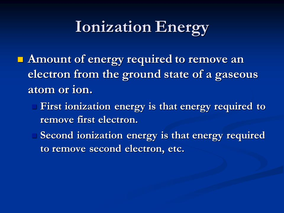 Ionization Energy Amount of energy required to remove an electron from the ground state of a gaseous atom or ion. Amount of energy required to remove