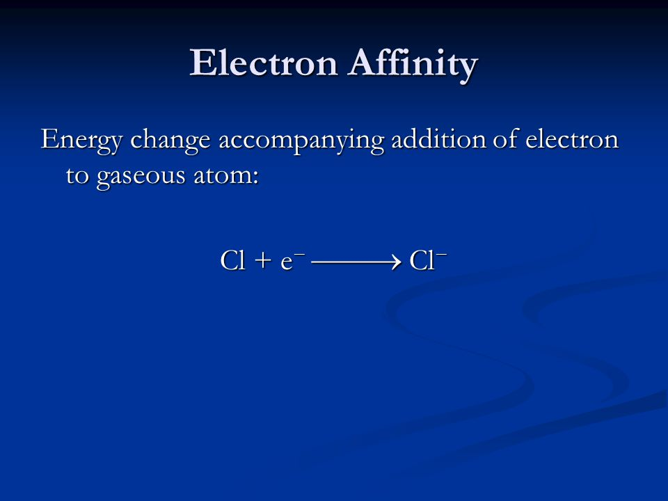 Electron Affinity Energy change accompanying addition of electron to gaseous atom: Cl + e −  Cl −