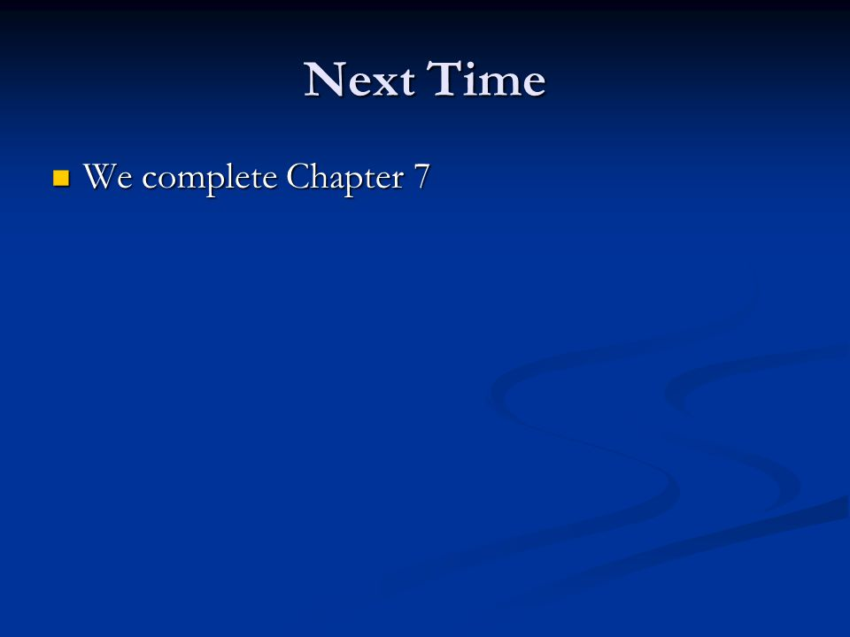 Next Time We complete Chapter 7 We complete Chapter 7