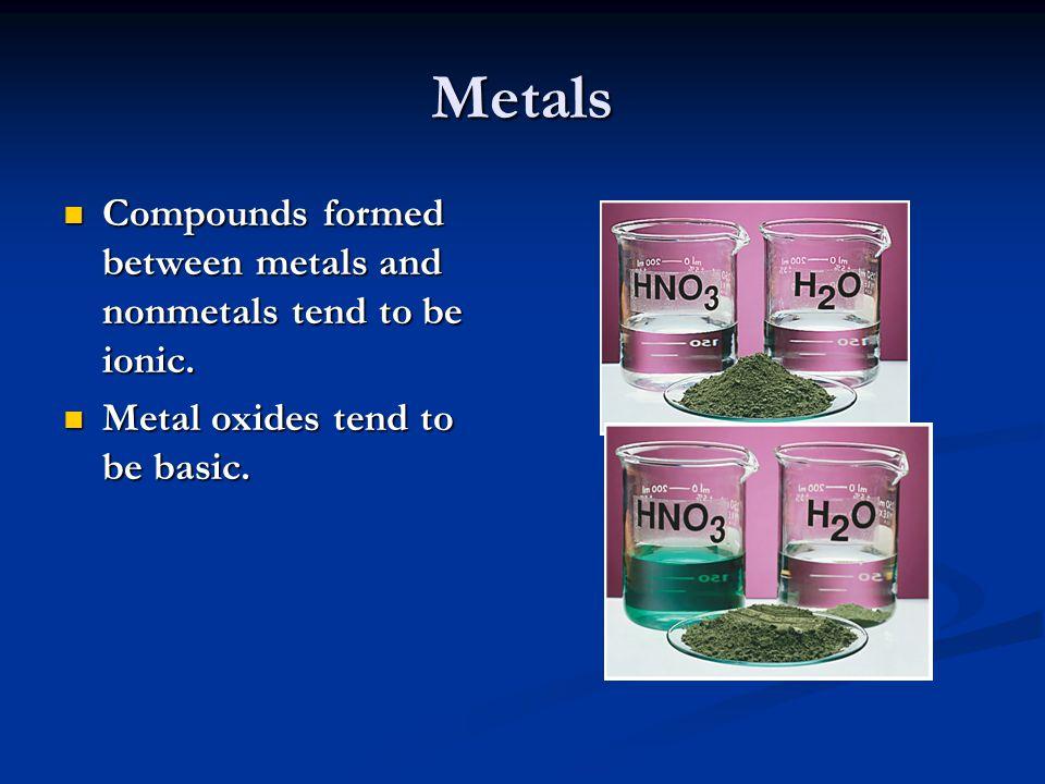 Metals Compounds formed between metals and nonmetals tend to be ionic. Compounds formed between metals and nonmetals tend to be ionic. Metal oxides te
