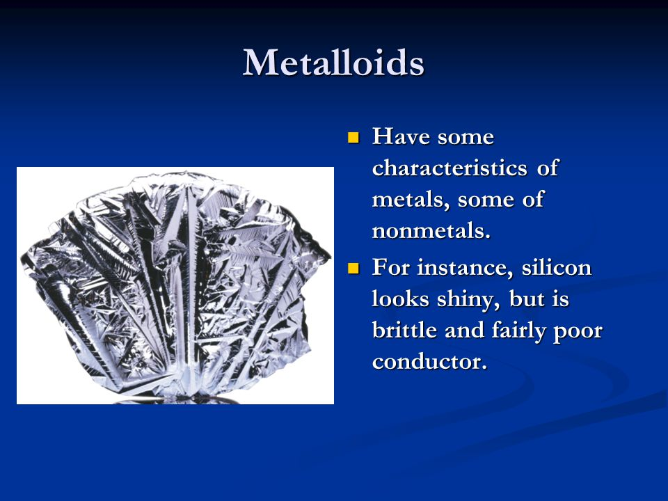 Metalloids Have some characteristics of metals, some of nonmetals. For instance, silicon looks shiny, but is brittle and fairly poor conductor.