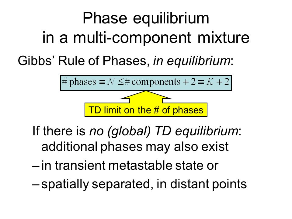 Phase equilibrium in a multi-component mixture Gibbs' Rule of Phases, in equilibrium: If there is no (global) TD equilibrium: additional phases may al