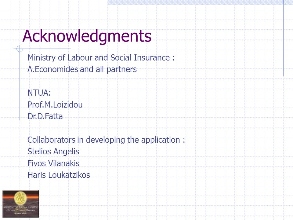 Acknowledgments Ministry of Labour and Social Insurance : A.Economides and all partners NTUA: Prof.M.Loizidou Dr.D.Fatta Collaborators in developing the application : Stelios Angelis Fivos Vilanakis Haris Loukatzikos