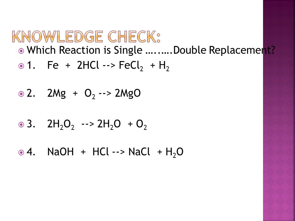  Which Reaction is Single …..….Double Replacement?  1.Fe + 2HCl --> FeCl 2 + H 2  2.2Mg + O 2 --> 2MgO  3.2H 2 O 2 --> 2H 2 O + O 2  4.NaOH + HCl