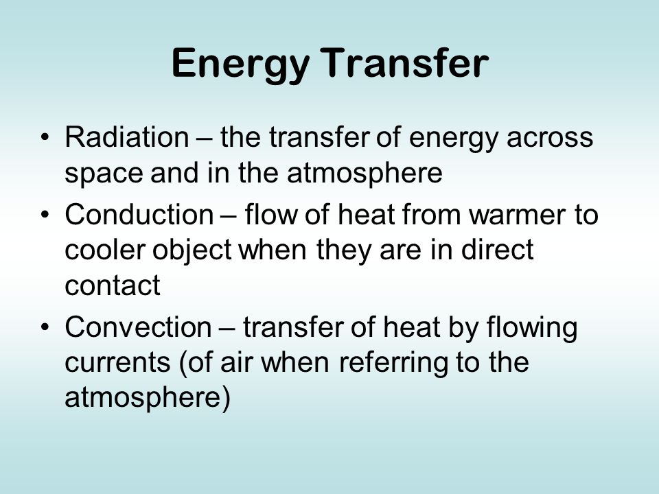 Energy Transfer Radiation – the transfer of energy across space and in the atmosphere Conduction – flow of heat from warmer to cooler object when they are in direct contact Convection – transfer of heat by flowing currents (of air when referring to the atmosphere)