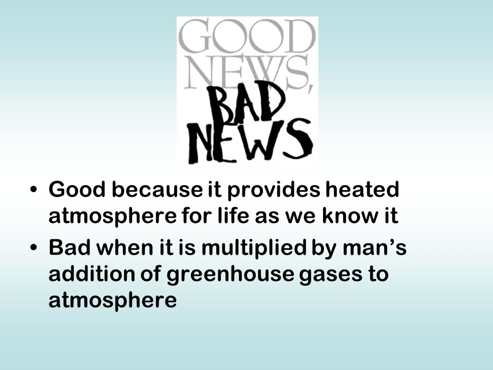 Good because it provides heated atmosphere for life as we know it Bad when it is multiplied by man's addition of greenhouse gases to atmosphere