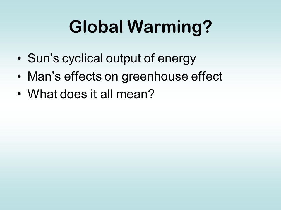 Global Warming? Sun's cyclical output of energy Man's effects on greenhouse effect What does it all mean?