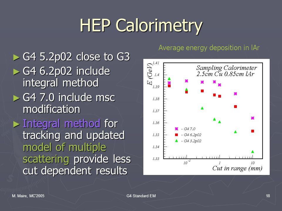 M. Maire, MC'2005G4 Standard EM18 HEP Calorimetry ► G4 5.2p02 close to G3 ► G4 6.2p02 include integral method ► G4 7.0 include msc modification ► Inte