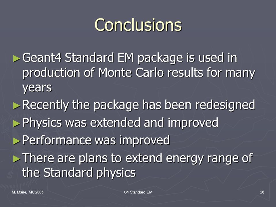 M. Maire, MC'2005G4 Standard EM28 Conclusions ► Geant4 Standard EM package is used in production of Monte Carlo results for many years ► Recently the