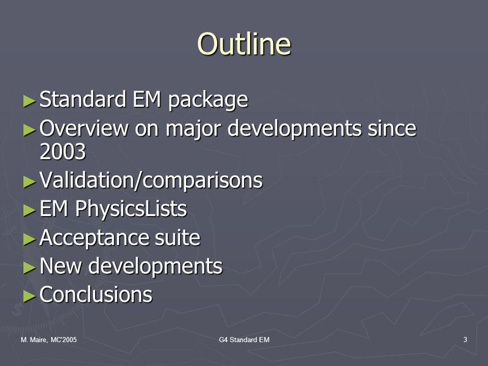 M. Maire, MC'2005G4 Standard EM3 Outline ► Standard EM package ► Overview on major developments since 2003 ► Validation/comparisons ► EM PhysicsLists