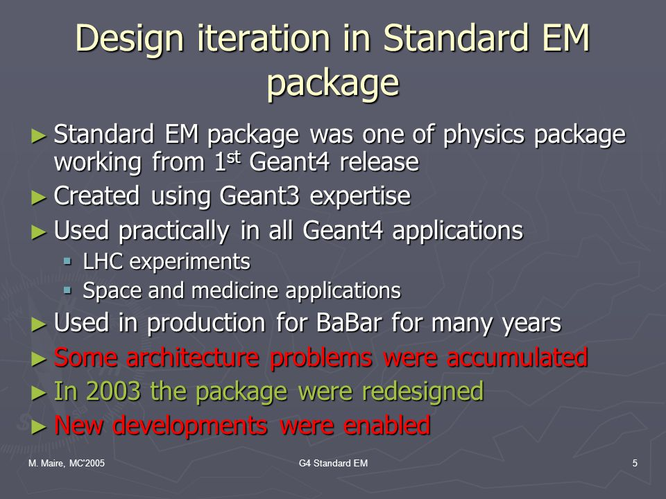 M. Maire, MC'2005G4 Standard EM5 Design iteration in Standard EM package ► Standard EM package was one of physics package working from 1 st Geant4 rel