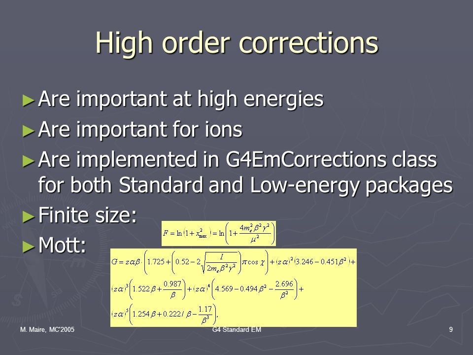 M. Maire, MC'2005G4 Standard EM9 High order corrections ► Are important at high energies ► Are important for ions ► Are implemented in G4EmCorrections