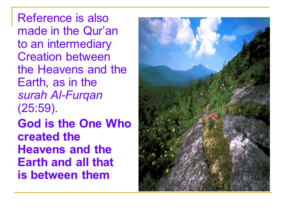 Reference is also made in the Qur'an to an intermediary Creation between the Heavens and the Earth, as in the surah Al-Furqan (25:59).