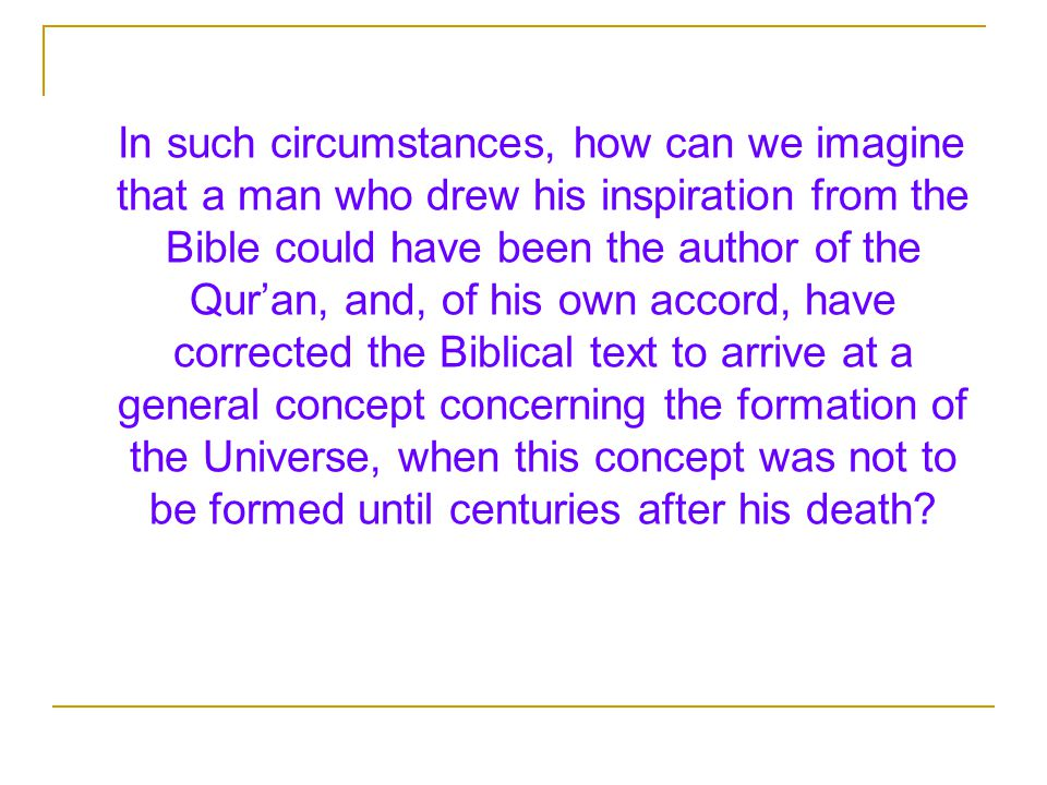 In such circumstances, how can we imagine that a man who drew his inspiration from the Bible could have been the author of the Qur'an, and, of his own accord, have corrected the Biblical text to arrive at a general concept concerning the formation of the Universe, when this concept was not to be formed until centuries after his death