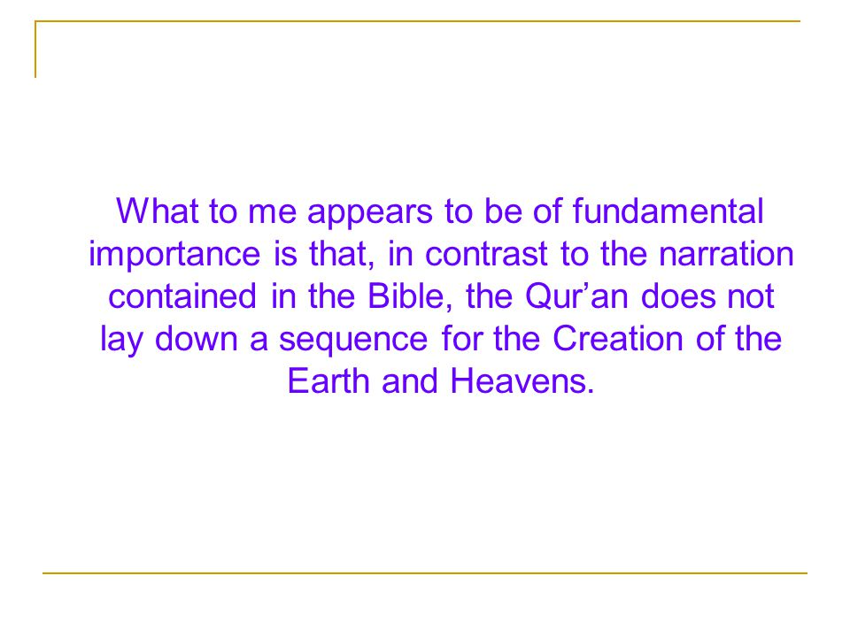 What to me appears to be of fundamental importance is that, in contrast to the narration contained in the Bible, the Qur'an does not lay down a sequence for the Creation of the Earth and Heavens.