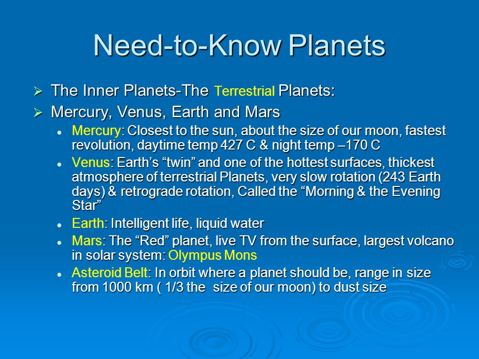 Need-to-Know Planets  The Inner Planets-The Planets:  The Inner Planets-The Terrestrial Planets:  Mercury, Venus, Earth and Mars : Closest to the sun, about the size of our moon, fastest revolution, daytime temp 427 C & night temp –170 C Mercury: Closest to the sun, about the size of our moon, fastest revolution, daytime temp 427 C & night temp –170 C : Earth's twin and one of the hottest surfaces, thickest atmosphere of terrestrial Planets, very slow rotation (243 Earth days) & retrograde rotation, Called the Morning & the Evening Star Venus: Earth's twin and one of the hottest surfaces, thickest atmosphere of terrestrial Planets, very slow rotation (243 Earth days) & retrograde rotation, Called the Morning & the Evening Star : Intelligent life, liquid water Earth: Intelligent life, liquid water : The Red planet, live TV from the surface, largest volcano in solar system: Mars: The Red planet, live TV from the surface, largest volcano in solar system: Olympus Mons : In orbit where a planet should be, range in size from 1000 km ( 1/3 the size of our moon) to dust size Asteroid Belt: In orbit where a planet should be, range in size from 1000 km ( 1/3 the size of our moon) to dust size