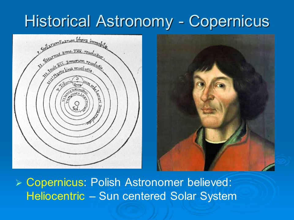 Historical Astronomy - Copernicus   Copernicus: Polish Astronomer believed: Heliocentric – Sun centered Solar System