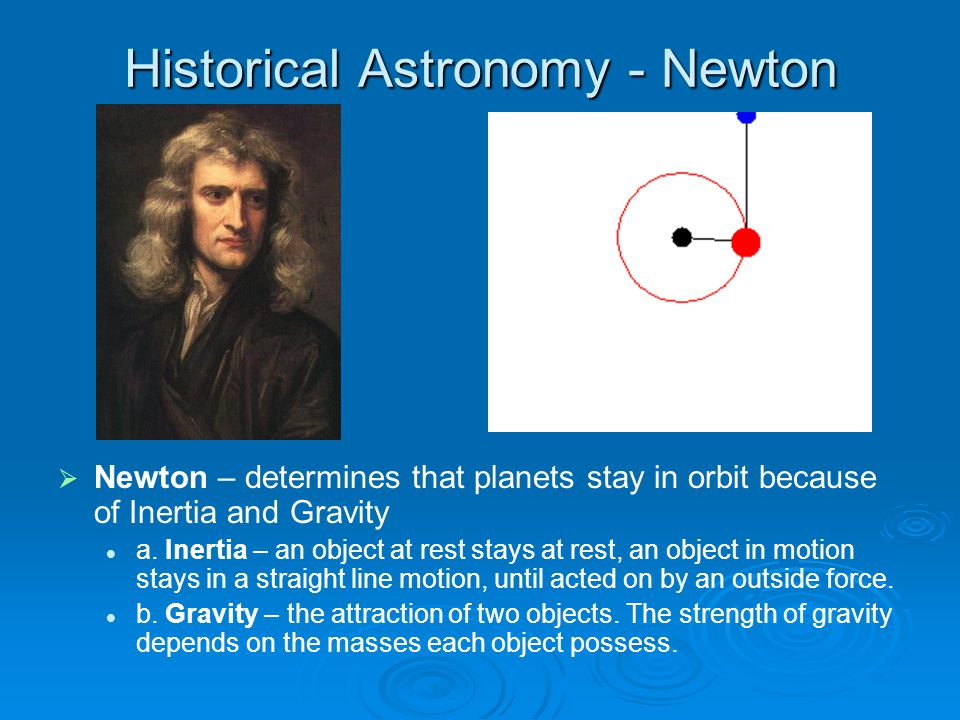 Historical Astronomy - Newton   Newton – determines that planets stay in orbit because of Inertia and Gravity a.