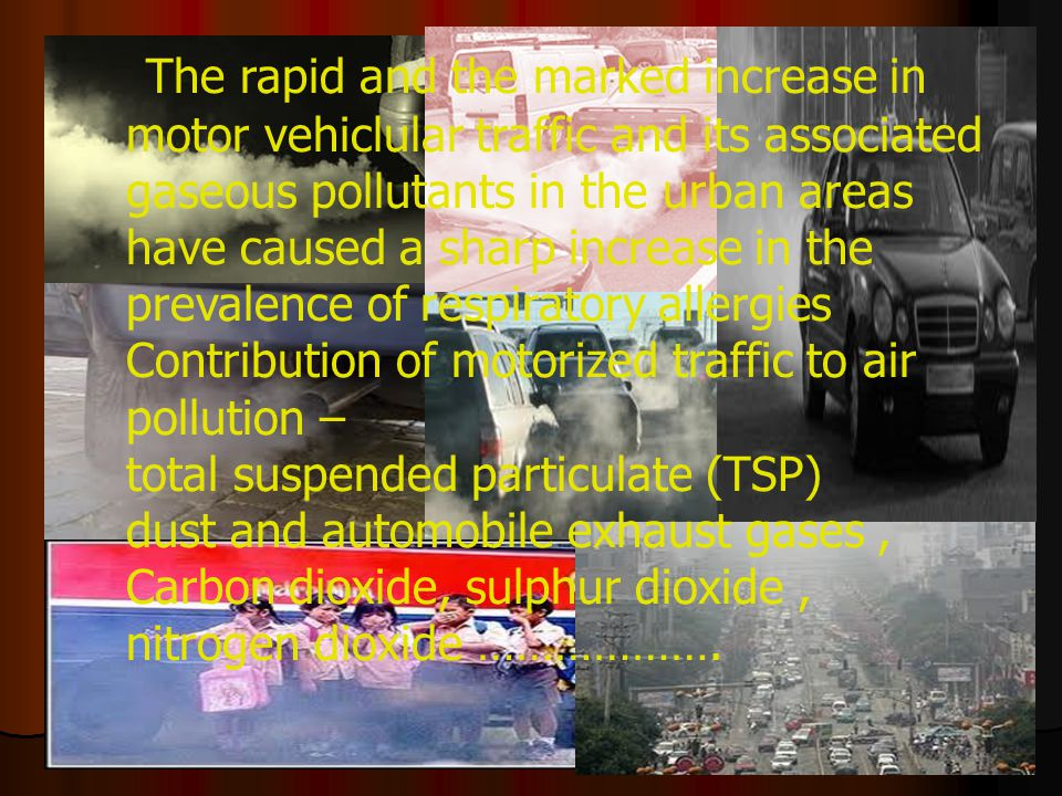 The rapid and the marked increase in motor vehiclular traffic and its associated gaseous pollutants in the urban areas have caused a sharp increase in the prevalence of respiratory allergies Contribution of motorized traffic to air pollution – total suspended particulate (TSP) dust and automobile exhaust gases, Carbon dioxide, sulphur dioxide, nitrogen dioxide ……………….
