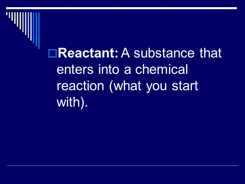  Product:A substance formed as a result of a chemical reaction (what you produce or end with).