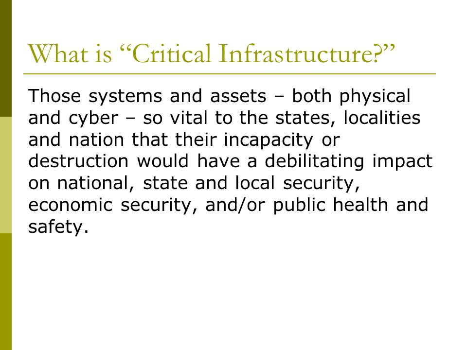 What is Critical Infrastructure Those systems and assets – both physical and cyber – so vital to the states, localities and nation that their incapacity or destruction would have a debilitating impact on national, state and local security, economic security, and/or public health and safety.