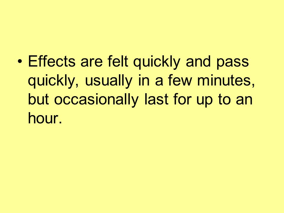 Effects are felt quickly and pass quickly, usually in a few minutes, but occasionally last for up to an hour.
