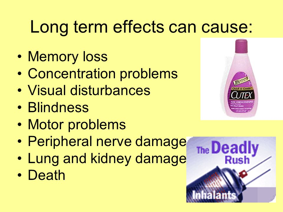 Long term effects can cause: Memory loss Concentration problems Visual disturbances Blindness Motor problems Peripheral nerve damage Lung and kidney damage Death