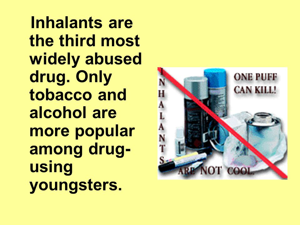 Inhalants are the third most widely abused drug.