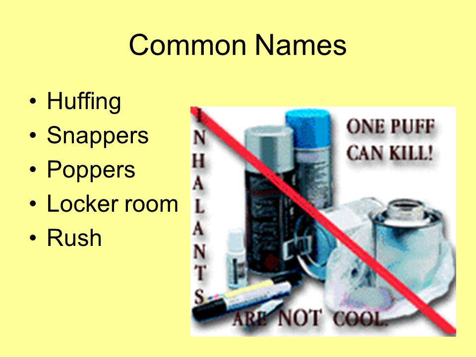 Common Names Huffing Snappers Poppers Locker room Rush