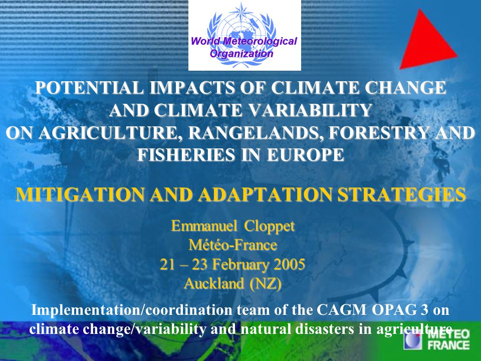 POTENTIAL IMPACTS OF CLIMATE CHANGE AND CLIMATE VARIABILITY ON AGRICULTURE, RANGELANDS, FORESTRY AND FISHERIES IN EUROPE MITIGATION AND ADAPTATION STRATEGIES Emmanuel Cloppet Météo-France 21 – 23 February 2005 Auckland (NZ) Implementation/coordination team of the CAGM OPAG 3 on climate change/variability and natural disasters in agriculture