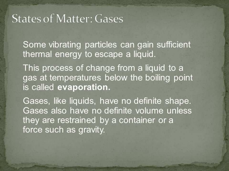 Some vibrating particles can gain sufficient thermal energy to escape a liquid. This process of change from a liquid to a gas at temperatures below th