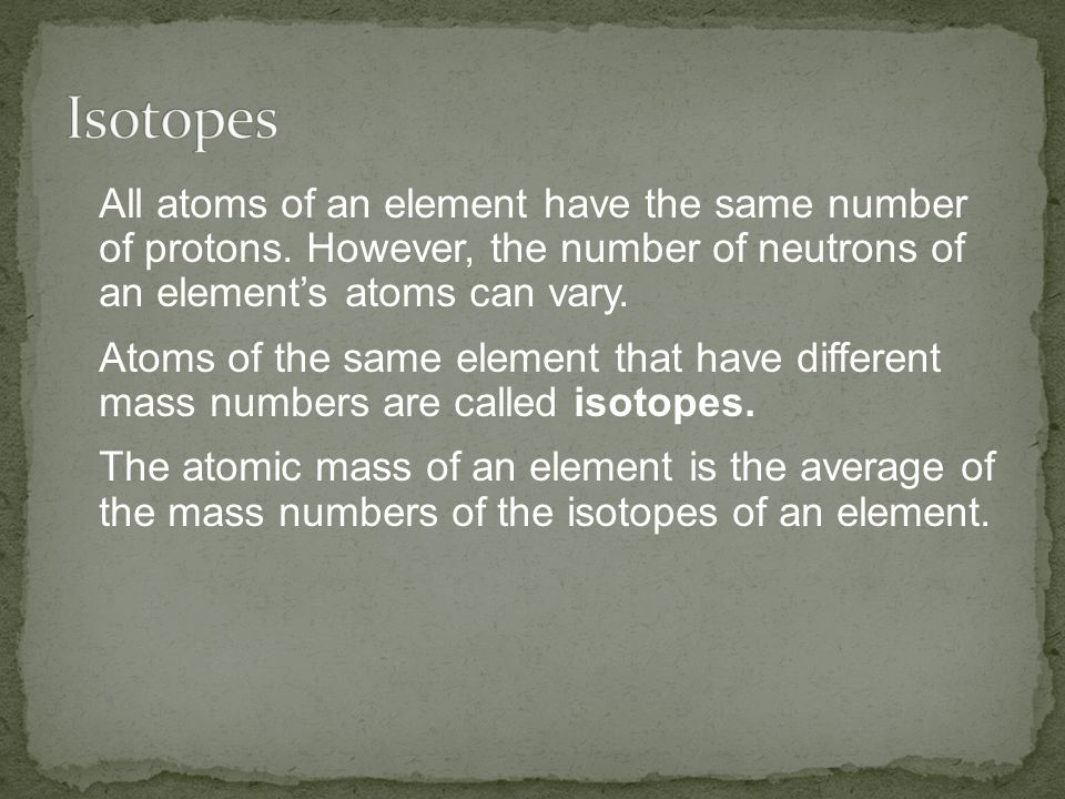 All atoms of an element have the same number of protons. However, the number of neutrons of an element's atoms can vary. Atoms of the same element tha