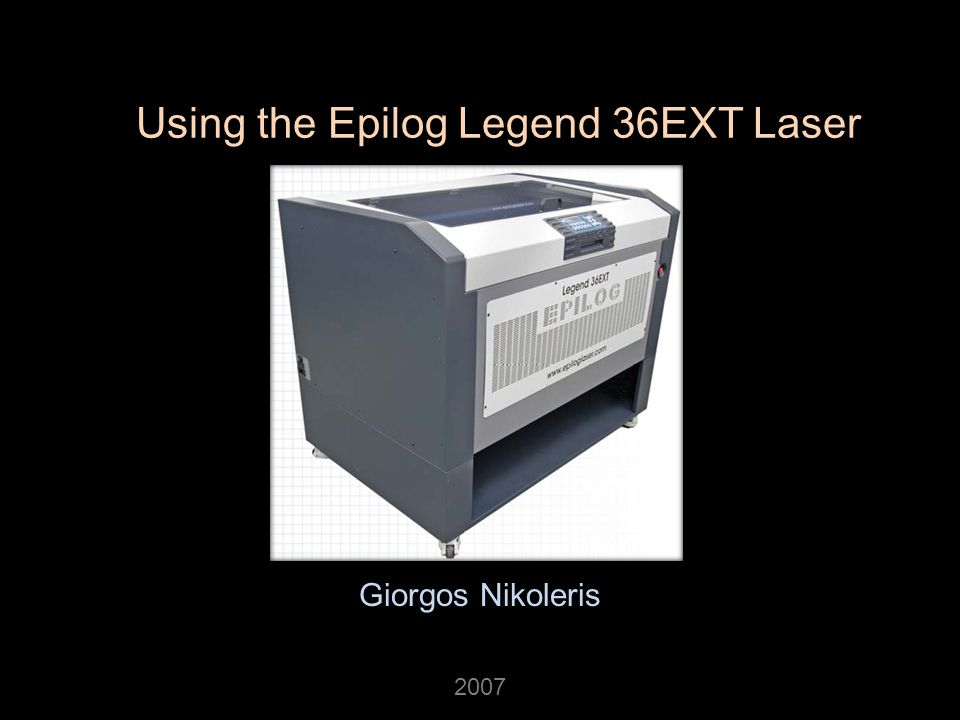 Using the Epilog Legend 36EXT Laser Giorgos Nikoleris 2007