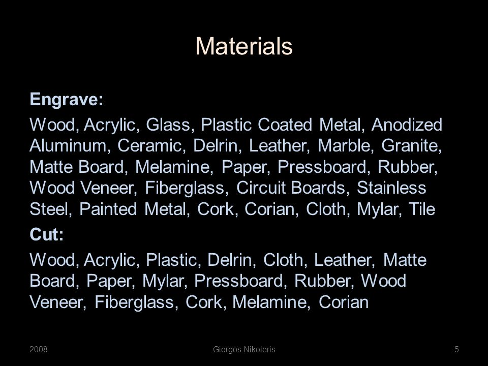 Materials Engrave: Wood, Acrylic, Glass, Plastic Coated Metal, Anodized Aluminum, Ceramic, Delrin, Leather, Marble, Granite, Matte Board, Melamine, Pa