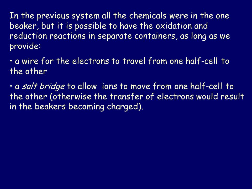 In the previous system all the chemicals were in the one beaker, but it is possible to have the oxidation and reduction reactions in separate containers, as long as we provide: a wire for the electrons to travel from one half-cell to the other a salt bridge to allow ions to move from one half-cell to the other (otherwise the transfer of electrons would result in the beakers becoming charged).