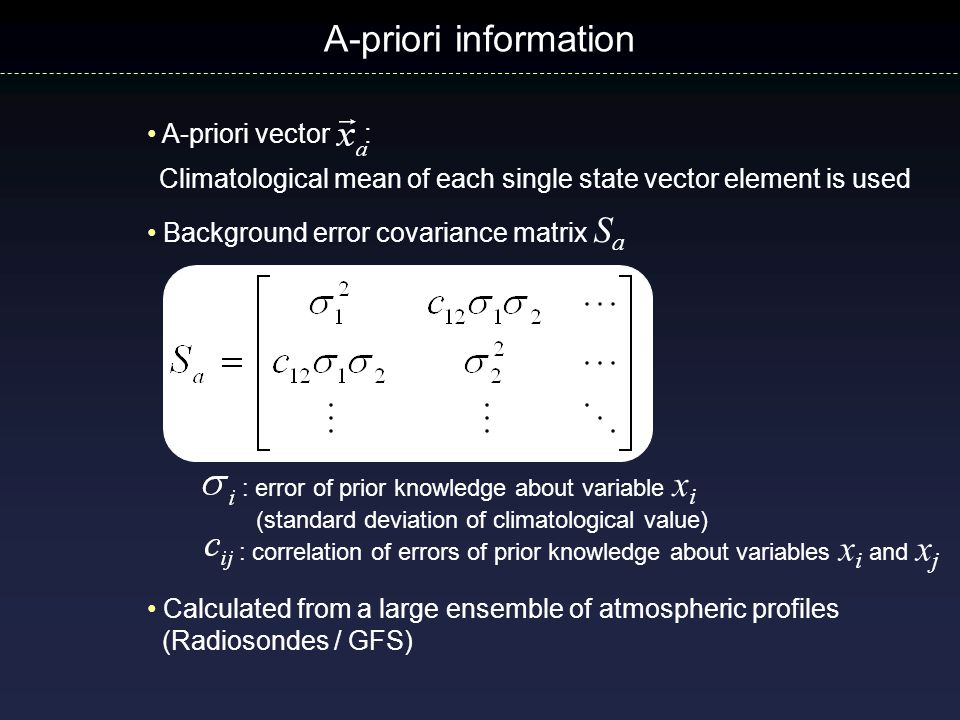 A-priori information : error of prior knowledge about variable x i (standard deviation of climatological value) : correlation of errors of prior knowledge about variables x i and x j Background error covariance matrix S a A-priori vector : Climatological mean of each single state vector element is used Calculated from a large ensemble of atmospheric profiles (Radiosondes / GFS)
