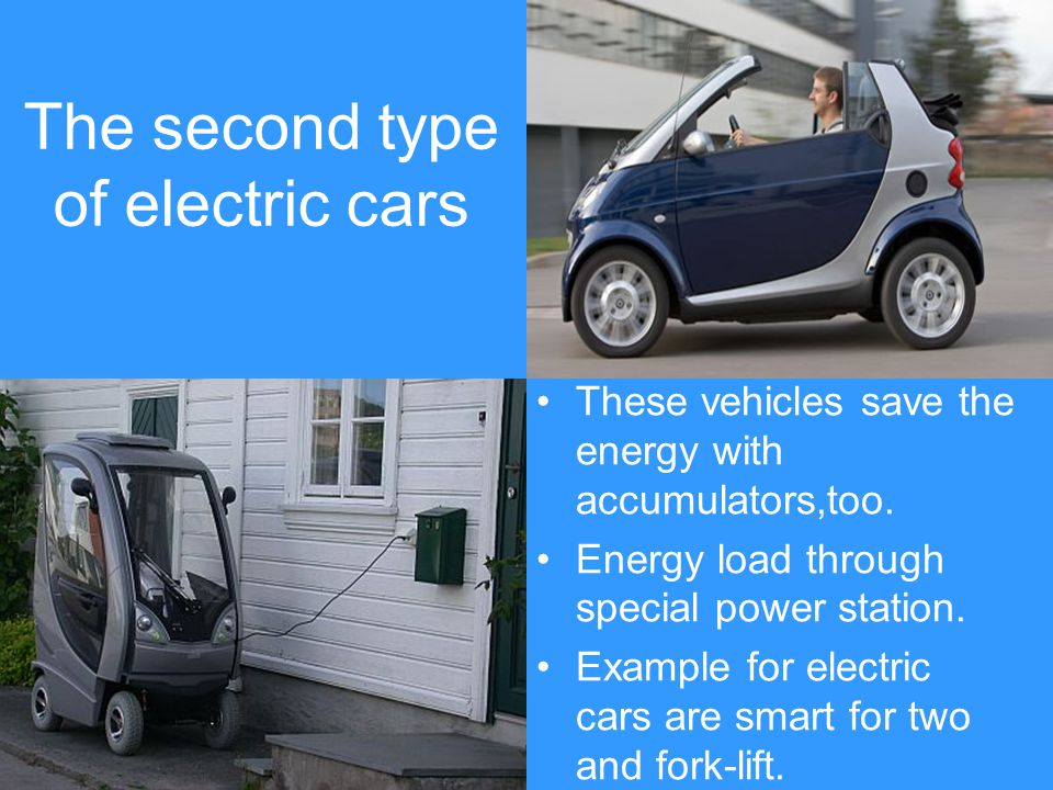 The second type of electric cars These vehicles save the energy with accumulators,too. Energy load through special power station. Example for electric