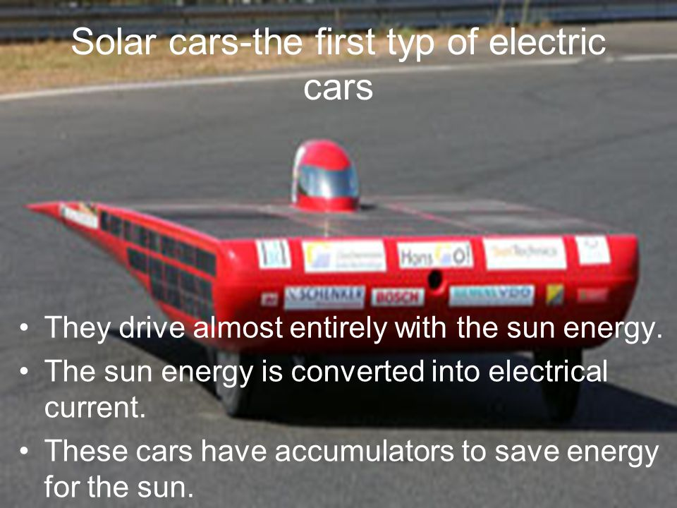 Solar cars-the first typ of electric cars They drive almost entirely with the sun energy. The sun energy is converted into electrical current. These c