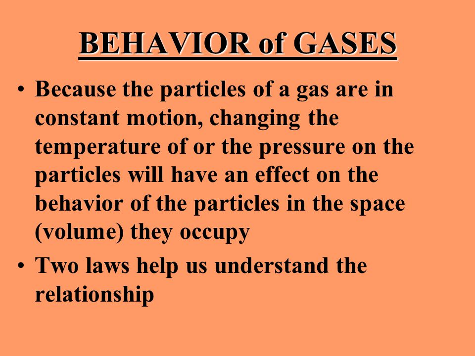 BEHAVIOR of GASES Because the particles of a gas are in constant motion, changing the temperature of or the pressure on the particles will have an eff