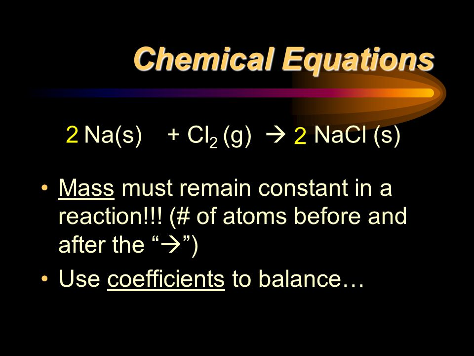 Chemical Equations Mass must remain constant in a reaction!!.