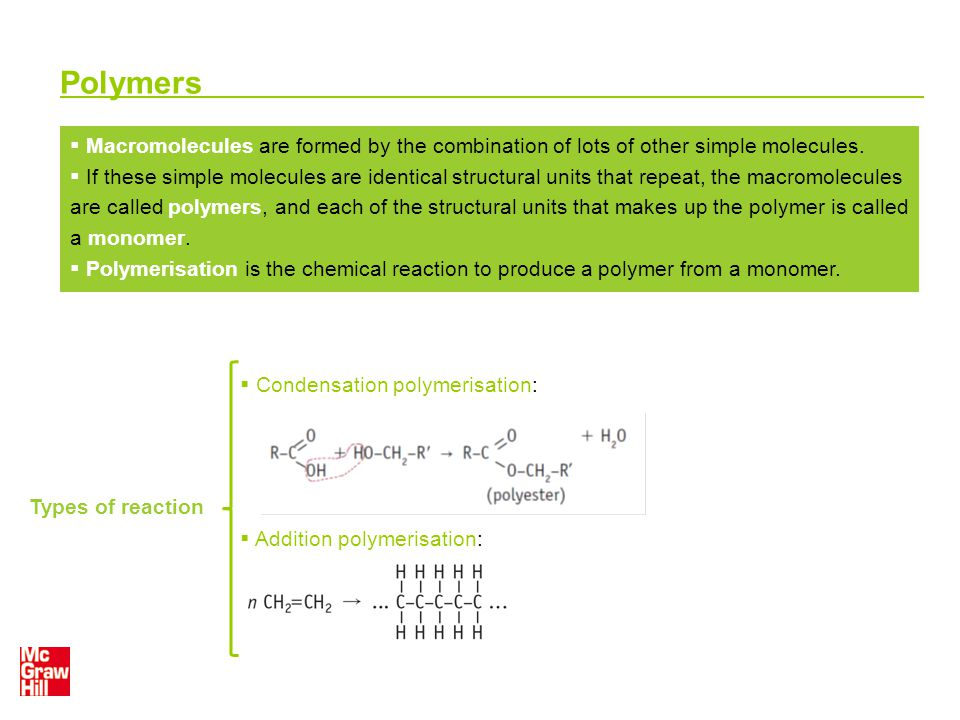 Polymers Types of reaction  Condensation polymerisation:  Addition polymerisation:  Macromolecules are formed by the combination of lots of other s