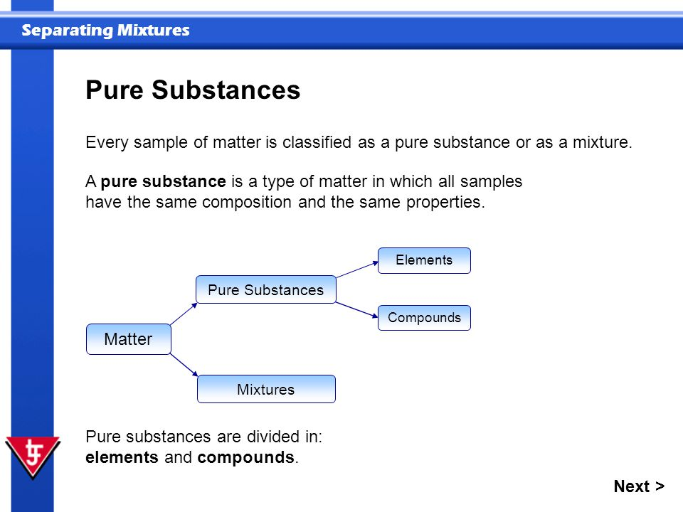 Separating Mixtures Every sample of matter is classified as a pure substance or as a mixture.