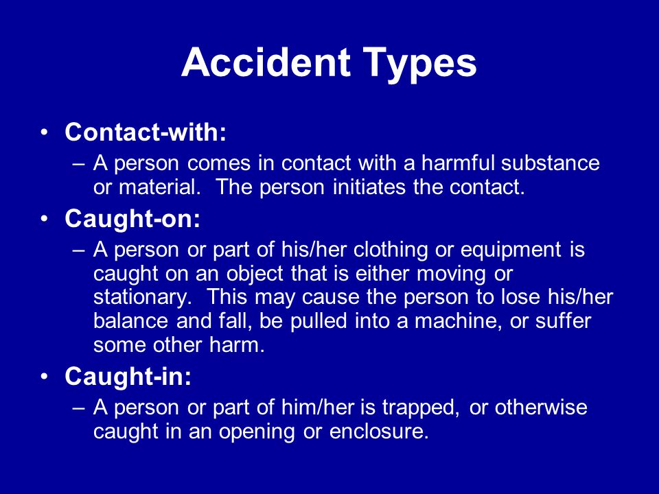 Accident Types Struck-by: –A person is forcefully struck by an object. The force of contact is provided by the object. Struck-against: –A person force