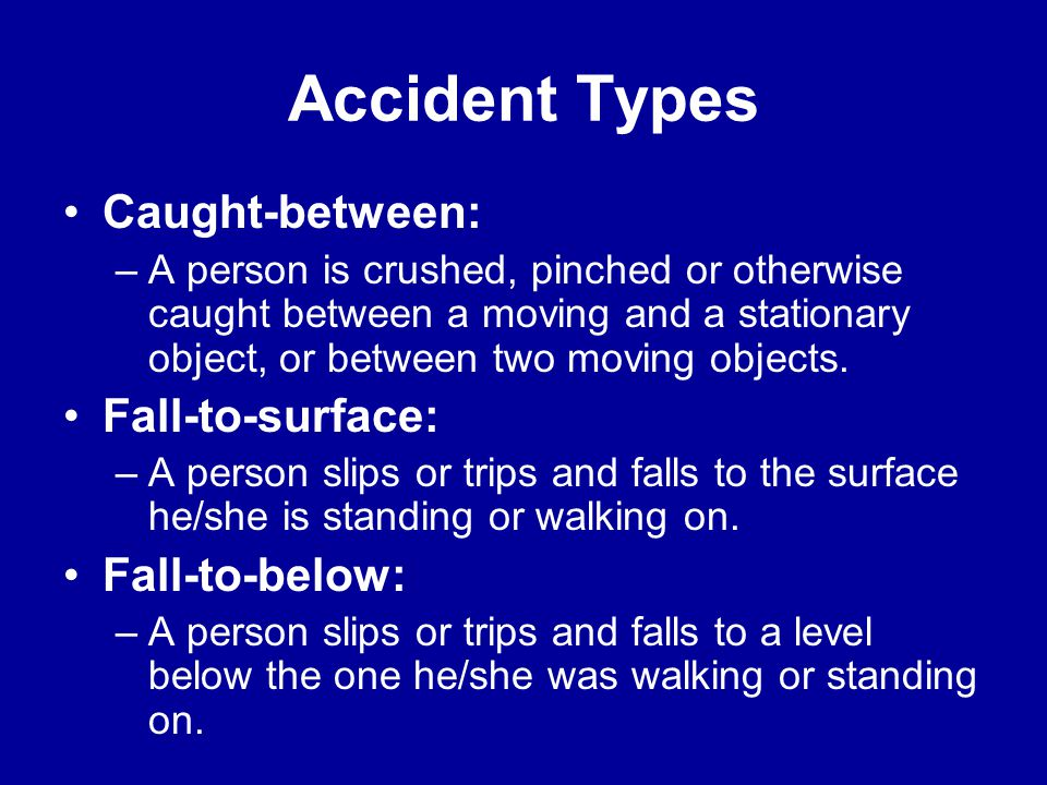 Accident Types Contact-with: –A person comes in contact with a harmful substance or material. The person initiates the contact. Caught-on: –A person o